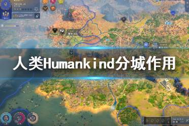 《人类》Humankind分城有什么用?分城作用介绍