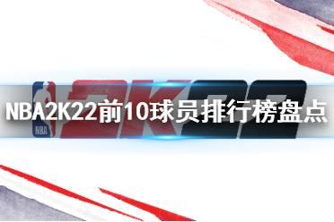 《NBA 2K22》球员评分前十有谁?前10球员排行榜盘点