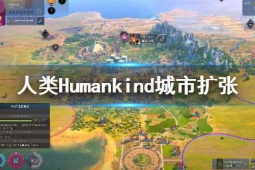 《人类》Humankind城市扩张机制是什么?城市扩张机制详解