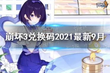 《崩坏3》兑换码2021最新9月汇总 最新9月可用兑换码分享