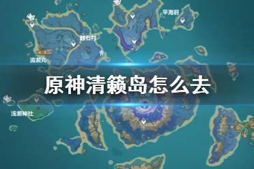 原神清籁岛怎么去 感悟大神思路神秘