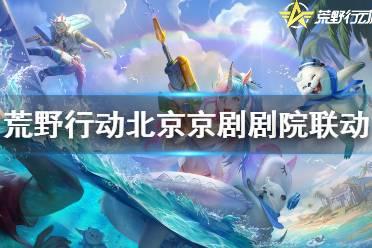 《荒野行动》北京京剧剧院联动 北京京剧剧院联动内容一览