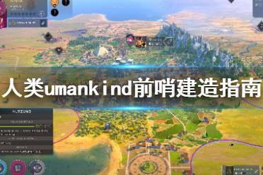 《人类》Humankind前哨怎么铺?前哨建造指南