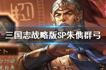 《三国志战略版》末法群弓阵容推荐 SP朱儁群弓战法搭配攻略