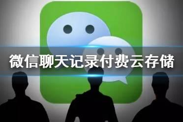微信聊天记录付费是什么 微信拟推出聊天记录付费云存储服务