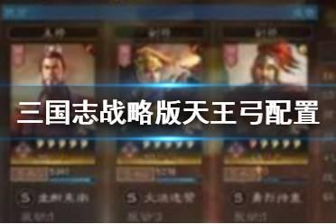 《三国志战略版》天王弓配置 孙权陆逊程普天王弓阵容推荐
