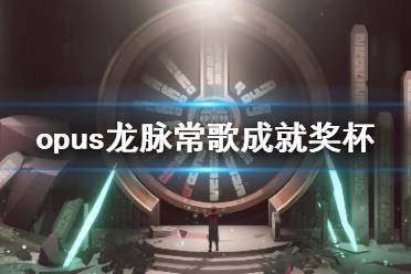 《OPUS龙脉常歌》成就有什么?游戏成就奖杯一览