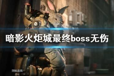 《暗影火炬城》最终BOSS无伤打法视频 最终BOSS怎么打?
