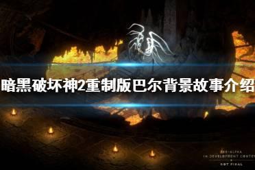 《暗黑破坏神2重制版》巴尔是谁?巴尔背景故事介绍