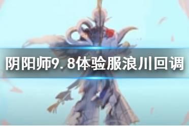 《阴阳师》浪川9月8日体验服回调解读 SP荒川之主削弱回调