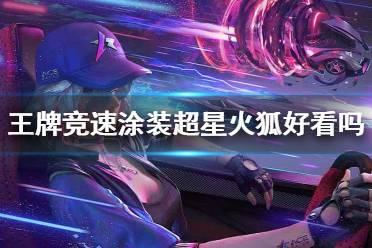 《王牌竞速》涂装超星火狐好看吗 超星火狐涂装特效一览