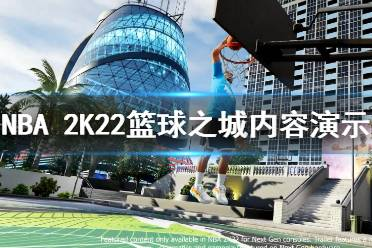 《NBA 2K22》篮球之城怎么样?篮球之城内容演示视频