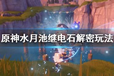 《原神》水月池子解密怎么玩?水月池继电石解密玩法分享