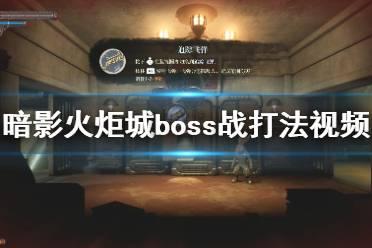《暗影火炬城》boss战打法视频合集 各boss怎么打?