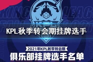 2021KPL秋季转会期挂牌选手有哪些 2021KPL秋季转会期挂牌选手名单