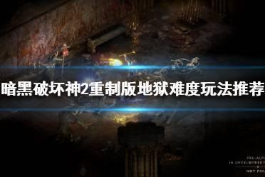 《暗黑破坏神2重制版》地狱难度怎么玩?地狱难度玩法推荐