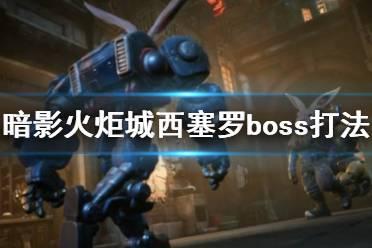 《暗影火炬城》boss西塞罗怎么打?西塞罗boss打法攻略