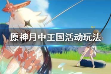 《原神》月中王国活动怎么玩?月中王国活动玩法一览