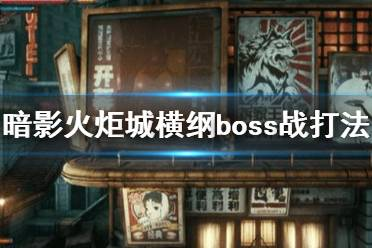 《暗影火炬城》boss横纲怎么打?横纲boss战打法攻略
