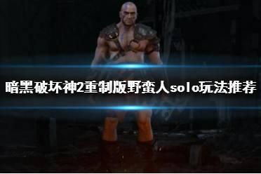 《暗黑破坏神2重制版》野蛮人solo怎么玩?野蛮人solo玩法推荐