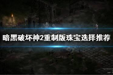 《暗黑破坏神2重制版》珠宝该怎么选择?珠宝选择推荐