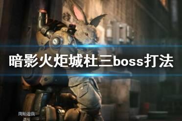 《暗影火炬城》boss战杜三怎么打?杜三boss打法攻略