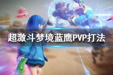 《超激斗梦境》蓝鹰PK怎么打?蓝鹰PVP打法心得