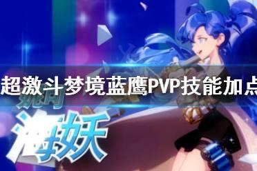 《超激斗梦境》蓝鹰PVP怎么加点?蓝鹰PVP技能加点分享