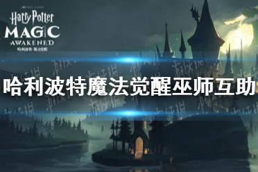 《哈利波特魔法觉醒》巫师互助 巫师互助怎么用