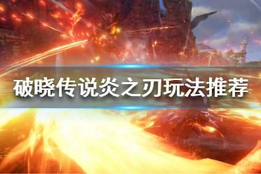 《破晓传说》炎之刃怎么用?炎之刃玩法推荐