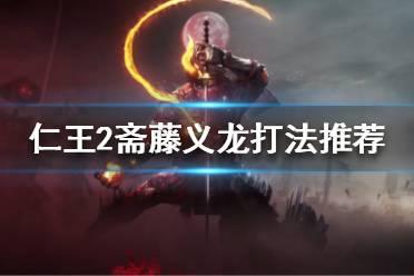 《仁王2》斋藤义龙怎么打?斋藤义龙打法推荐