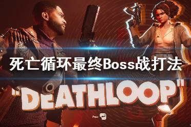 《死亡循环》最终Boss战打法视频 最终boss怎么打?
