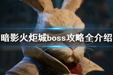 《暗影火炬城》boss攻略全介绍 boss打法有什么技巧?
