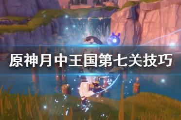 《原神》月中王国第七天怎么玩?月中王国第七关技巧分享