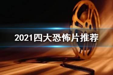 2021四大恐怖片有什么 2021恐怖片推荐