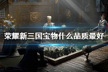 《荣耀新三国》宝物什么品质最好 宝物品质排列