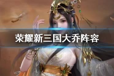 《荣耀新三国》大乔阵容推荐 大乔配将开荒阵容宝物搭配