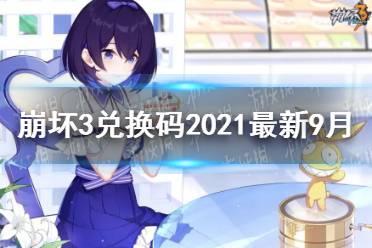 《崩坏3》兑换码2021最新9月18日 最新9月可用兑换码分享