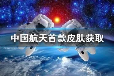 中国航天首款皮肤怎么获得 中国航天首款皮肤来了