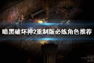 《暗黑破坏神2重制版》哪些角色必练?必练角色推荐