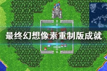 《最终幻想像素重制版》成就有什么?游戏成就奖杯一览