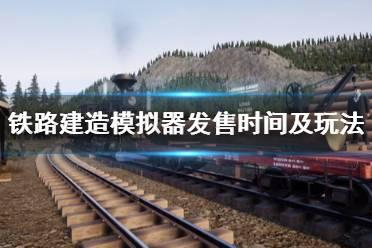 《铁路建造模拟器》什么时候发售?发售时间及玩法特色一览