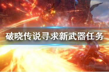 《破晓传说》寻求新武器任务怎么做?寻求新武器任务完成方法