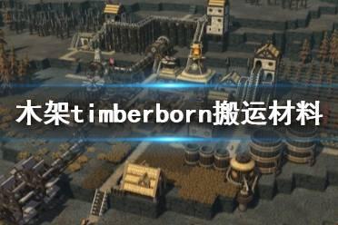 《木架》timberborn材料怎么搬运?搬运材料技巧分享