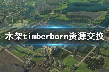 《木架》timberborn资源交换怎么做?资源交换心得