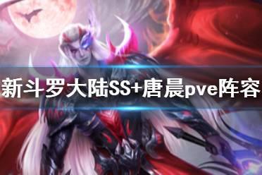 《新斗罗大陆》修罗唐晨pve阵容搭配 SS+唐晨pve阵容推荐
