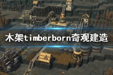 《木架》timberborn奇观怎么造?奇观建造心得