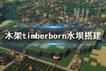 《木架》timberborn水坝怎么建造?水坝搭建指南