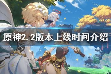 《原神》2.2版本什么时候更新?2.2版本上线时间介绍
