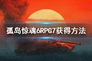 《孤岛惊魂6》火箭筒怎么获得?RPG7获得方法介绍